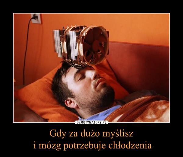 Gdy za dużo myślisz i mózg potrzebuje chłodzenia –