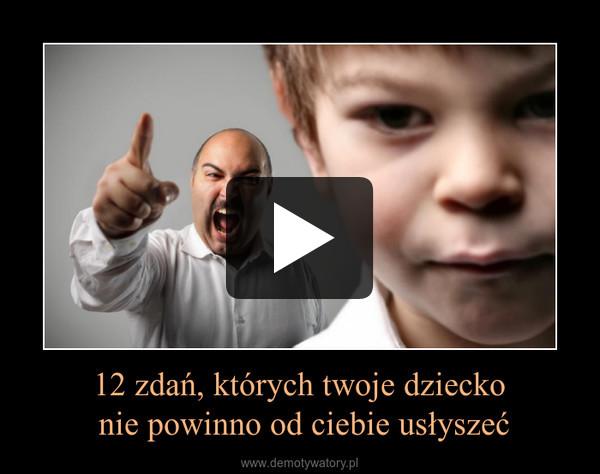 12 zdań, których twoje dziecko nie powinno od ciebie usłyszeć –
