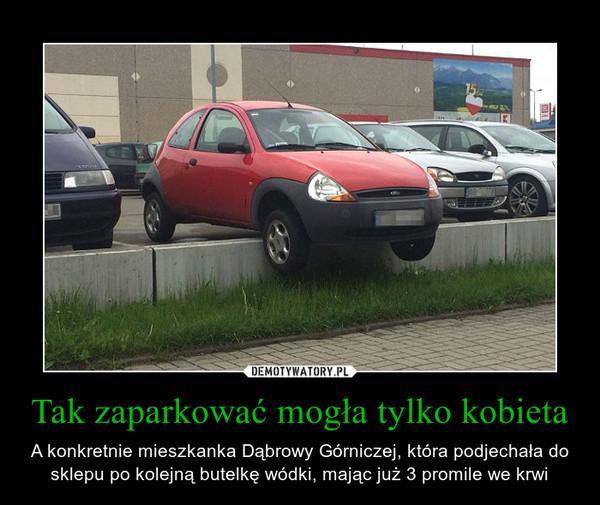 Tak zaparkować mogła tylko kobieta – A konkretnie mieszkanka Dąbrowy Górniczej, która podjechała do sklepu po kolejną butelkę wódki, mając już 3 promile we krwi
