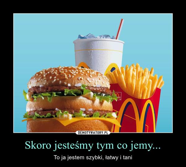 Skoro jesteśmy tym co jemy... – To ja jestem szybki, łatwy i tani