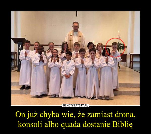 On już chyba wie, że zamiast drona, konsoli albo quada dostanie Biblię –
