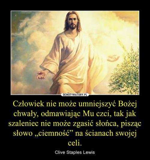 """Człowiek nie może umniejszyć Bożej chwały, odmawiając Mu czci, tak jak szaleniec nie może zgasić słońca, pisząc słowo """"ciemność"""" na ścianach swojej celi."""