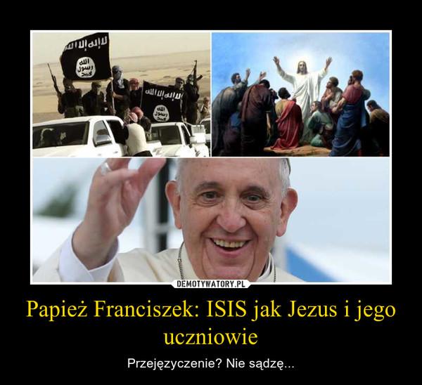 Papież Franciszek: ISIS jak Jezus i jego uczniowie – Przejęzyczenie? Nie sądzę...