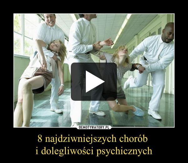 8 najdziwniejszych chorób i dolegliwości psychicznych –
