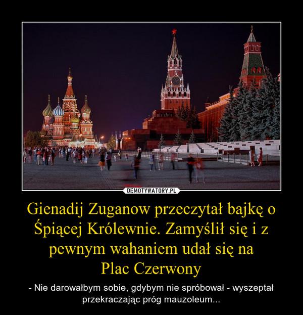 Gienadij Zuganow przeczytał bajkę o Śpiącej Królewnie. Zamyślił się i z pewnym wahaniem udał się naPlac Czerwony – - Nie darowałbym sobie, gdybym nie spróbował - wyszeptał przekraczając próg mauzoleum...