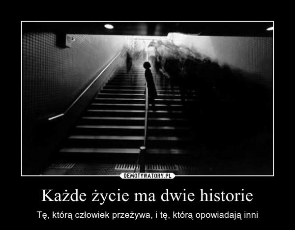 Każde życie ma dwie historie – Tę, którą człowiek przeżywa, i tę, którą opowiadają inni