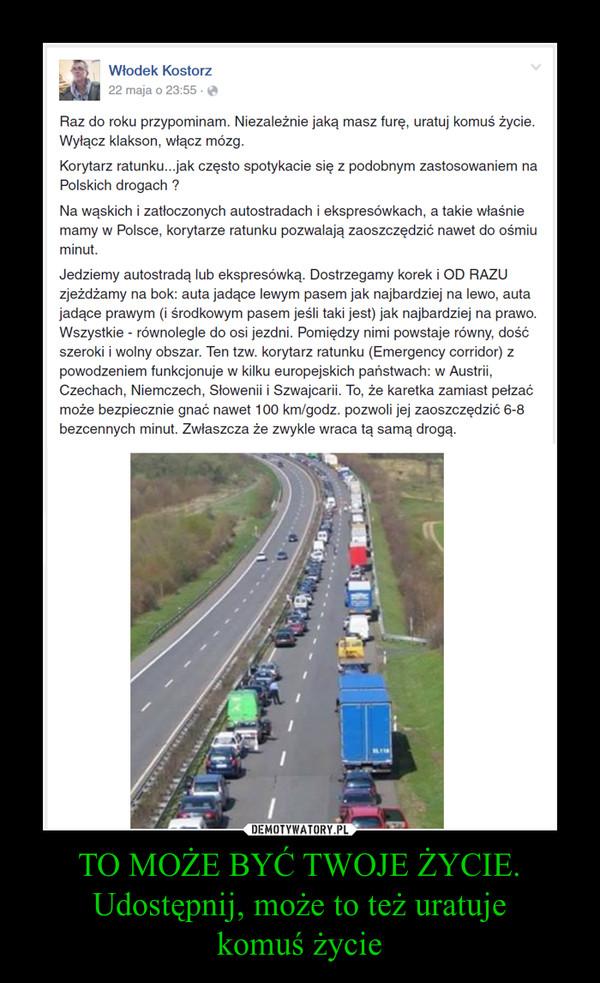 TO MOŻE BYĆ TWOJE ŻYCIE.Udostępnij, może to też uratujekomuś życie –  Raz do roku przypominam. Niezależnie jaką masz furę, uratuj komuś życie. Wyłącz klakson, włącz mózg.Korytarz ratunku...jak często spotykacie się z podobnym zastosowaniem na Polskich drogach ?Na wąskich i zatłoczonych autostradach i ekspresówkach, a takie właśnie mamy w Polsce, korytarze ratunku pozwalają zaoszczędzić nawet do ośmiu minut.Jedziemy autostradą lub ekspresówką. Dostrzegamy korek i OD RAZU zjeżdżamy na bok: auta jadące lewym pasem jak najbardziej na lewo, auta jadące prawym (i środkowym pasem jeśli taki jest) jak najbardziej na prawo. Wszystkie - równolegle do osi jezdni. Pomiędzy nimi powstaje równy, dość szeroki i wolny obszar. Ten tzw. korytarz ratunku (Emergency corridor) z powodzeniem funkcjonuje w kilku europejskich państwach: w Austrii, Czechach, Niemczech, Słowenii i Szwajcarii. To, że karetka zamiast pełzać może bezpiecznie gnać nawet 100 km/godz. pozwoli jej zaoszczędzić 6-8 bezcennych minut. Zwłaszcza że zwykle wraca tą samą drogą.TO MOŻE BYĆ TWOJE ŻYCIE.