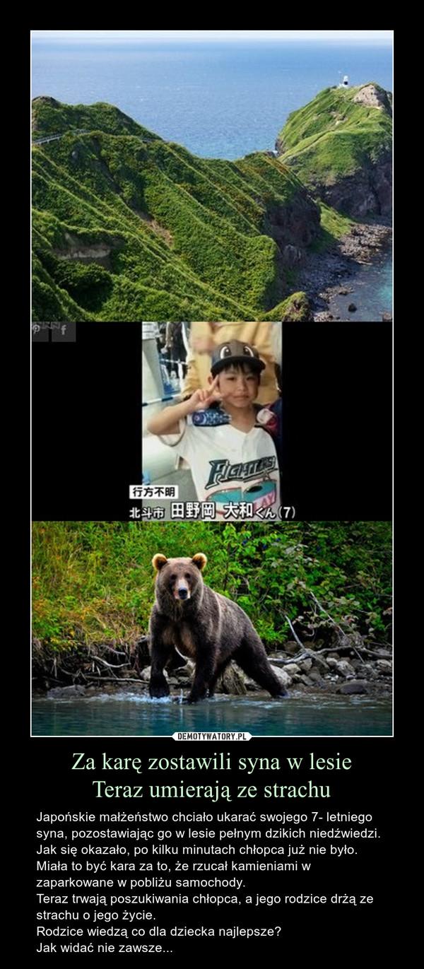 Za karę zostawili syna w lesieTeraz umierają ze strachu – Japońskie małżeństwo chciało ukarać swojego 7- letniego syna, pozostawiając go w lesie pełnym dzikich niedźwiedzi. Jak się okazało, po kilku minutach chłopca już nie było. Miała to być kara za to, że rzucał kamieniami w zaparkowane w pobliżu samochody.Teraz trwają poszukiwania chłopca, a jego rodzice drżą ze strachu o jego życie.Rodzice wiedzą co dla dziecka najlepsze?Jak widać nie zawsze...