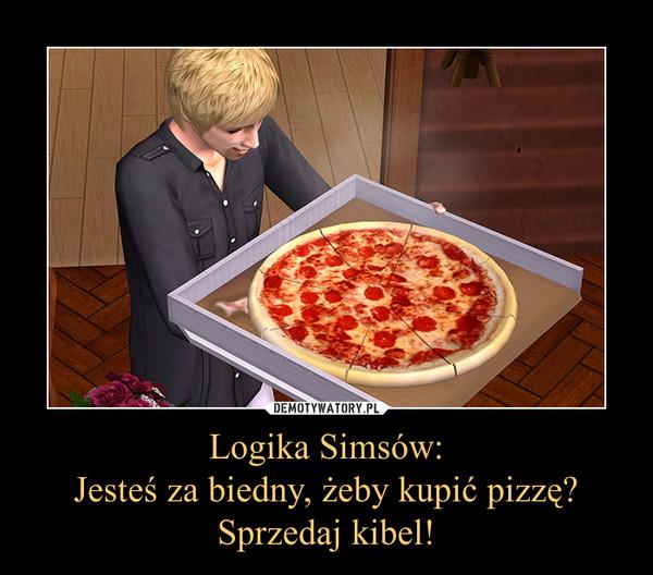 Logika Simsów:Jesteś za biedny, żeby kupić pizzę?Sprzedaj kibel! –