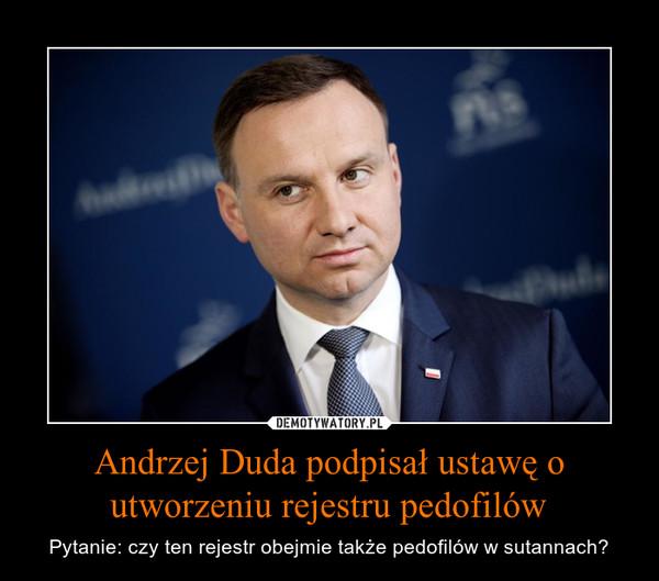 Andrzej Duda podpisał ustawę o utworzeniu rejestru pedofilów – Pytanie: czy ten rejestr obejmie także pedofilów w sutannach?