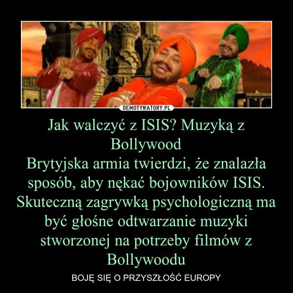 Jak walczyć z ISIS? Muzyką z BollywoodBrytyjska armia twierdzi, że znalazła sposób, aby nękać bojowników ISIS. Skuteczną zagrywką psychologiczną ma być głośne odtwarzanie muzyki stworzonej na potrzeby filmów z Bollywoodu – BOJĘ SIĘ O PRZYSZŁOŚĆ EUROPY