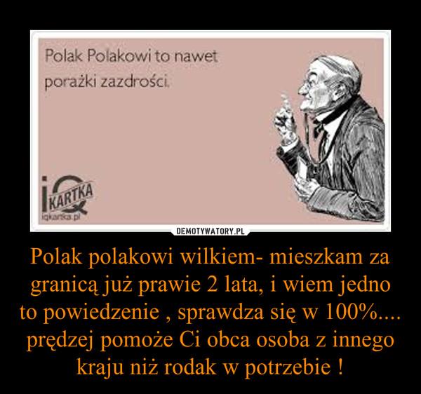Polak polakowi wilkiem- mieszkam za granicą już prawie 2 lata, i wiem jedno to powiedzenie , sprawdza się w 100%.... prędzej pomoże Ci obca osoba z innego kraju niż rodak w potrzebie ! –