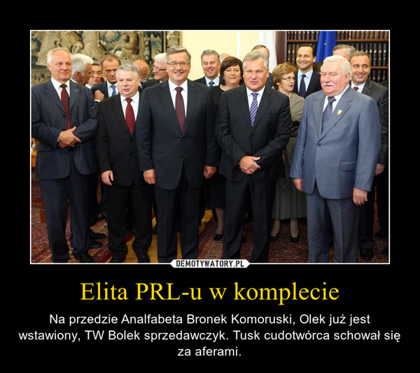 Elita PRL-u w komplecie – Na przedzie Analfabeta Bronek Komoruski, Olek już jest wstawiony, TW Bolek sprzedawczyk. Tusk cudotwórca schował się za aferami.