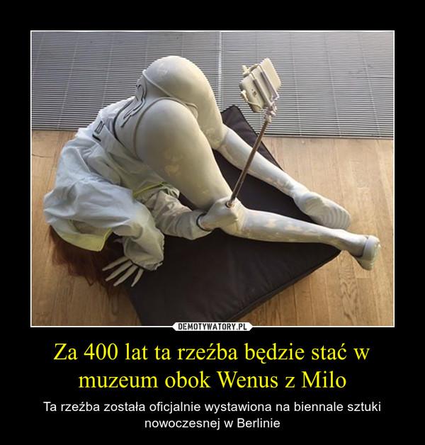 Za 400 lat ta rzeźba będzie stać w muzeum obok Wenus z Milo – Ta rzeźba została oficjalnie wystawiona na biennale sztuki nowoczesnej w Berlinie