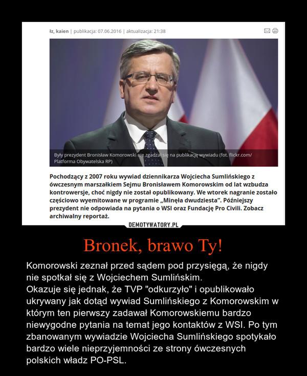 """Bronek, brawo Ty! – Komorowski zeznał przed sądem pod przysięgą, że nigdy nie spotkał się z Wojciechem Sumlińskim.Okazuje się jednak, że TVP """"odkurzyło"""" i opublikowało ukrywany jak dotąd wywiad Sumlińskiego z Komorowskim w którym ten pierwszy zadawał Komorowskiemu bardzo niewygodne pytania na temat jego kontaktów z WSI. Po tym zbanowanym wywiadzie Wojciecha Sumlińskiego spotykało bardzo wiele nieprzyjemności ze strony ówczesnych polskich władz PO-PSL."""