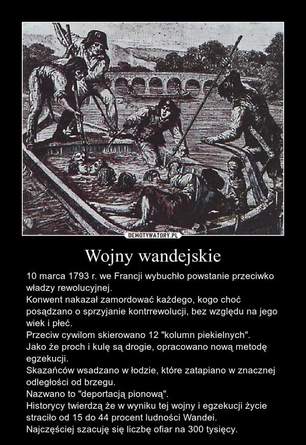"""Wojny wandejskie – 10 marca 1793 r. we Francji wybuchło powstanie przeciwko władzy rewolucyjnej.Konwent nakazał zamordować każdego, kogo choć posądzano o sprzyjanie kontrrewolucji, bez względu na jego wiek i płeć.Przeciw cywilom skierowano 12 """"kolumn piekielnych"""".Jako że proch i kulę są drogie, opracowano nową metodę egzekucji.Skazańców wsadzano w łodzie, które zatapiano w znacznej odległości od brzegu.Nazwano to """"deportacją pionową"""".Historycy twierdzą że w wyniku tej wojny i egzekucji życie straciło od 15 do 44 procent ludności Wandei.Najczęściej szacuję się liczbę ofiar na 300 tysięcy."""