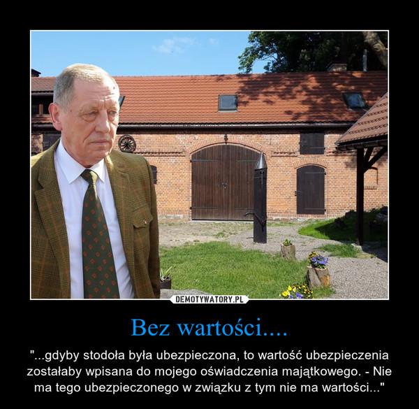 """Bez wartości.... – """"...gdyby stodoła była ubezpieczona, to wartość ubezpieczenia zostałaby wpisana do mojego oświadczenia majątkowego. - Nie ma tego ubezpieczonego w związku z tym nie ma wartości..."""""""