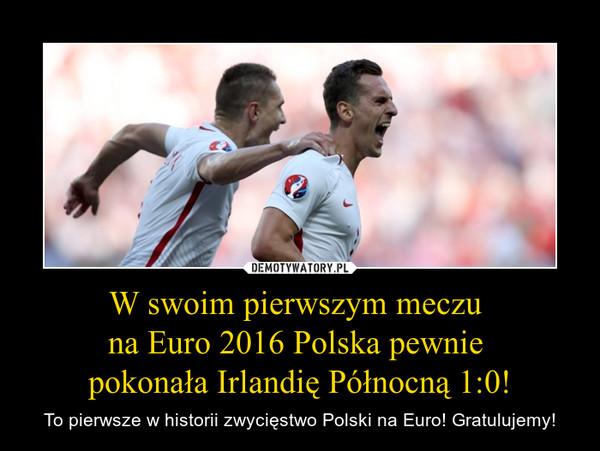 W swoim pierwszym meczu na Euro 2016 Polska pewnie pokonała Irlandię Północną 1:0! – To pierwsze w historii zwycięstwo Polski na Euro! Gratulujemy!