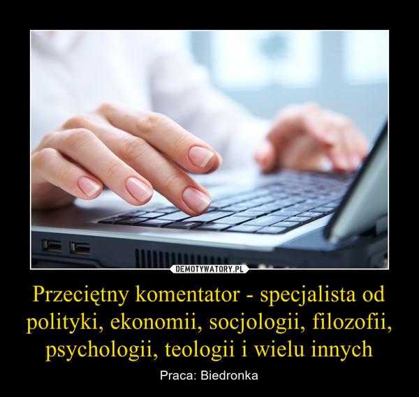 Przeciętny komentator - specjalista od polityki, ekonomii, socjologii, filozofii, psychologii, teologii i wielu innych – Praca: Biedronka