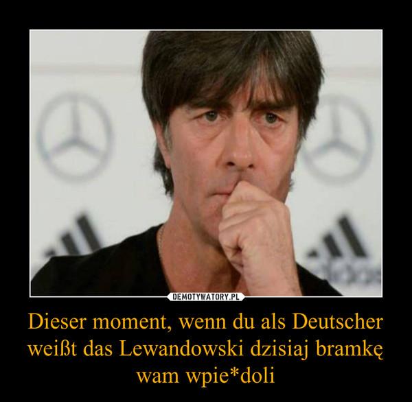 Dieser moment, wenn du als Deutscher weißt das Lewandowski dzisiaj bramkę wam wpie*doli –