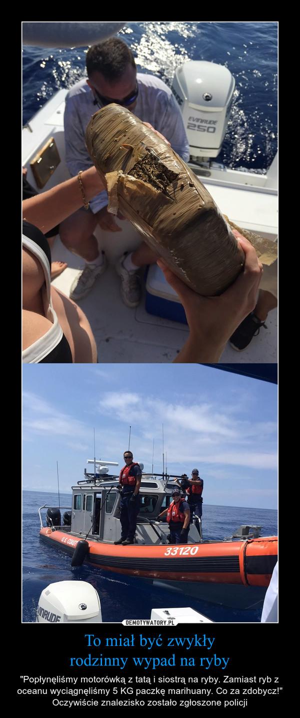 """To miał być zwykłyrodzinny wypad na ryby – """"Popłynęliśmy motorówką z tatą i siostrą na ryby. Zamiast ryb z oceanu wyciągnęliśmy 5 KG paczkę marihuany. Co za zdobycz!"""" Oczywiście znalezisko zostało zgłoszone policji"""