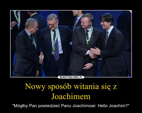 """Nowy sposób witania się z Joachimem – """"Mógłby Pan powiedzieć Panu Joachimowi  Hello Joachim?"""""""