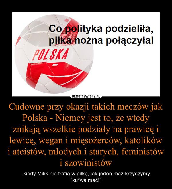 """Cudowne przy okazji takich meczów jak Polska - Niemcy jest to, że wtedy znikają wszelkie podziały na prawicę i lewicę, wegan i mięsożerców, katolików i ateistów, młodych i starych, feministów i szowinistów – I kiedy Milik nie trafia w piłkę, jak jeden mąż krzyczymy:""""ku*wa mać!"""""""