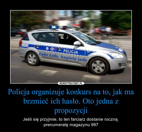 Policja organizuje konkurs na to, jak ma brzmieć ich hasło. Oto jedna z propozycji – Jeśli się przyjmie, to ten farciarz dostanie roczną prenumeratę magazynu 997