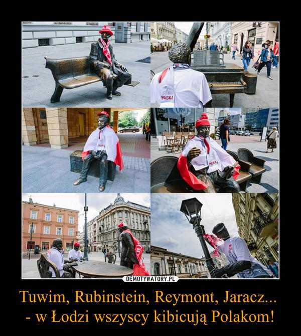 Tuwim, Rubinstein, Reymont, Jaracz... - w Łodzi wszyscy kibicują Polakom! –