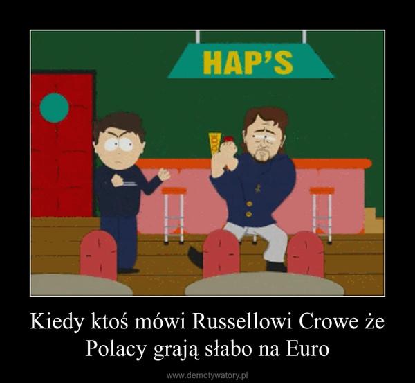 Kiedy ktoś mówi Russellowi Crowe że Polacy grają słabo na Euro –