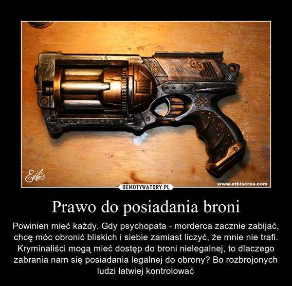 Prawo do posiadania broni – Powinien mieć każdy. Gdy psychopata - morderca zacznie zabijać, chcę móc obronić bliskich i siebie zamiast liczyć, że mnie nie trafi. Kryminaliści mogą mieć dostęp do broni nielegalnej, to dlaczego zabrania nam się posiadania legalnej do obrony? Bo rozbrojonych ludzi łatwiej kontrolować