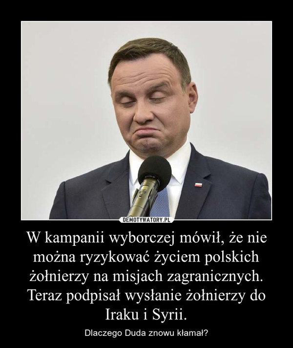 W kampanii wyborczej mówił, że nie można ryzykować życiem polskich żołnierzy na misjach zagranicznych. Teraz podpisał wysłanie żołnierzy do Iraku i Syrii. – Dlaczego Duda znowu kłamał?