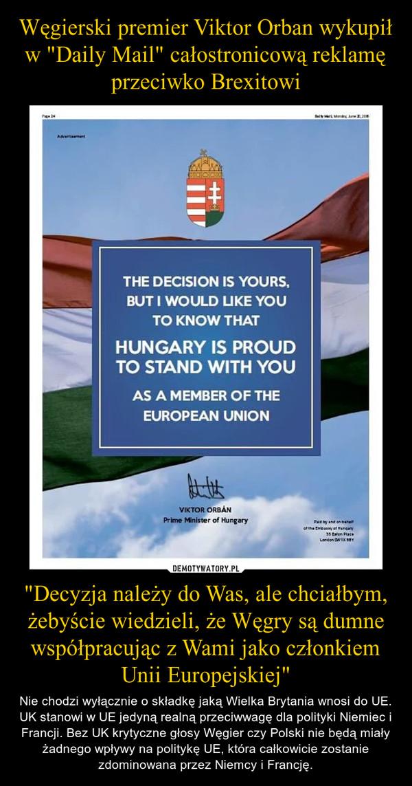 """""""Decyzja należy do Was, ale chciałbym, żebyście wiedzieli, że Węgry są dumne współpracując z Wami jako członkiem Unii Europejskiej"""" – Nie chodzi wyłącznie o składkę jaką Wielka Brytania wnosi do UE. UK stanowi w UE jedyną realną przeciwwagę dla polityki Niemiec i Francji. Bez UK krytyczne głosy Węgier czy Polski nie będą miały żadnego wpływy na politykę UE, która całkowicie zostanie zdominowana przez Niemcy i Francję."""