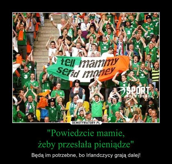 """""""Powiedzcie mamie,żeby przesłała pieniądze"""" – Będą im potrzebne, bo Irlandczycy grają dalej!"""