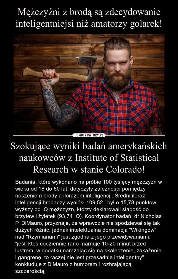 """Szokujące wyniki badań amerykańskich naukowców z Institute of Statistical Research w stanie Colorado! – Badania, które wykonano na próbie 100 tysięcy mężczyzn w wieku od 18 do 60 lat, dotyczyły zależności pomiędzy noszeniem brody a ilorazem inteligencji. Średni iloraz inteligencji brodaczy wyniósł 109,52 i był o 15,78 punktów wyższy od IQ mężczyzn, którzy deklarowali słabość do brzytew i żyletek (93,74 IQ). Koordynator badań, dr Nicholas P. DiMauro, przyznaje, że wprawdzie nie spodziewał się tak dużych różnic, jednak intelektualna dominacja """"Wikingów"""" nad """"Rzymianami"""" jest zgodna z jego przewidywaniami: """"jeśli ktoś codziennie rano marnuje 10-20 minut przed lustrem, w dodatku narażając się na skaleczenie, zakażenie i gangrenę, to raczej nie jest przesadnie inteligentny"""" - konkluduje z DiMauro z humorem i rozbrajającą szczerością."""