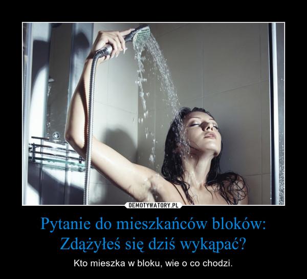Pytanie do mieszkańców bloków: Zdążyłeś się dziś wykąpać? – Kto mieszka w bloku, wie o co chodzi.