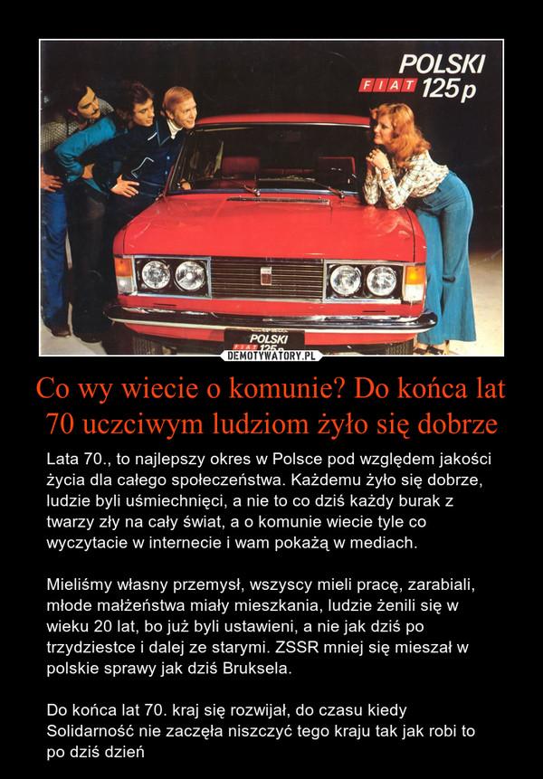 Co wy wiecie o komunie? Do końca lat 70 uczciwym ludziom żyło się dobrze – Lata 70., to najlepszy okres w Polsce pod względem jakości życia dla całego społeczeństwa. Każdemu żyło się dobrze, ludzie byli uśmiechnięci, a nie to co dziś każdy burak z twarzy zły na cały świat, a o komunie wiecie tyle co wyczytacie w internecie i wam pokażą w mediach.Mieliśmy własny przemysł, wszyscy mieli pracę, zarabiali, młode małżeństwa miały mieszkania, ludzie żenili się w wieku 20 lat, bo już byli ustawieni, a nie jak dziś po trzydziestce i dalej ze starymi. ZSSR mniej się mieszał w polskie sprawy jak dziś Bruksela. Do końca lat 70. kraj się rozwijał, do czasu kiedy Solidarność nie zaczęła niszczyć tego kraju tak jak robi to po dziś dzień