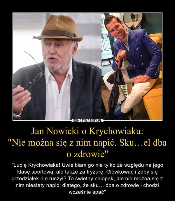 """Jan Nowicki o Krychowiaku:""""Nie można się z nim napić. Sku…el dba o zdrowie"""" – """"Lubię Krychowiaka! Uwielbiam go nie tylko ze względu na jego klasę sportową, ale także za fryzurę. Główkować i żeby się przedziałek nie ruszył? To świetny chłopak, ale nie można się z nim niestety napić, dlatego, że sku… dba o zdrowie i chodzi wcześnie spać"""""""