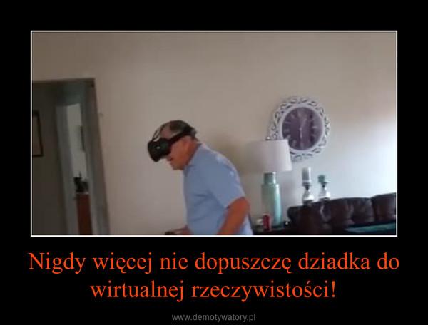 Nigdy więcej nie dopuszczę dziadka do wirtualnej rzeczywistości! –