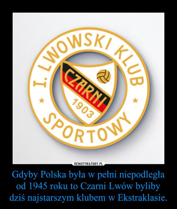 Gdyby Polska była w pełni niepodległa od 1945 roku to Czarni Lwów byliby dziś najstarszym klubem w Ekstraklasie. –