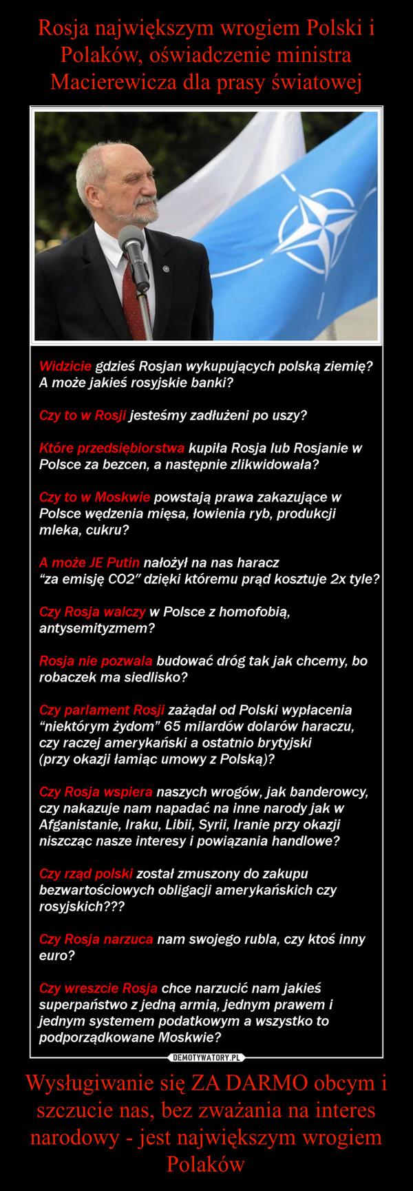 Wysługiwanie się ZA DARMO obcym i szczucie nas, bez zważania na interes narodowy - jest największym wrogiem Polaków –