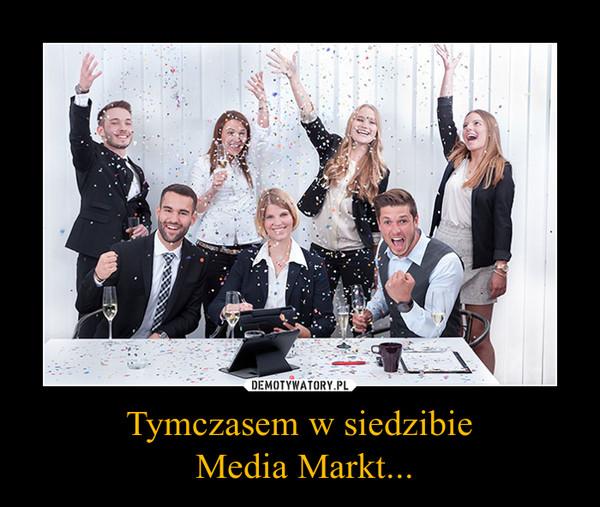 Tymczasem w siedzibie Media Markt... –