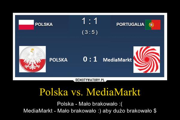 Polska vs. MediaMarkt – Polska - Mało brakowało :(MediaMarkt - Mało brakowało :) aby dużo brakowało $