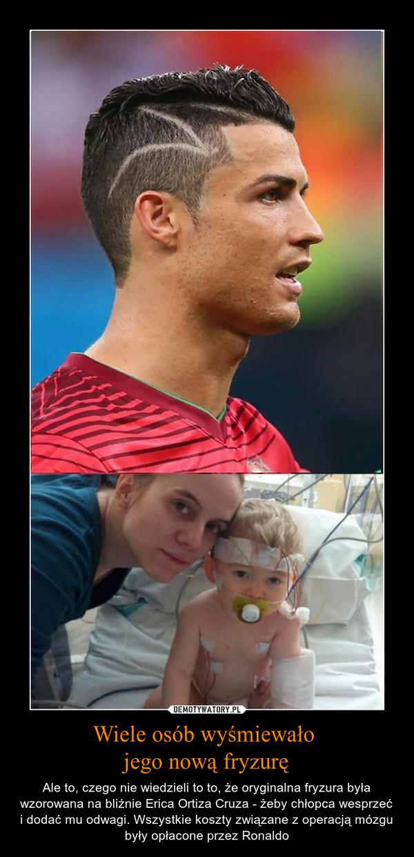 Wiele osób wyśmiewało jego nową fryzurę – Ale to, czego nie wiedzieli to to, że oryginalna fryzura była wzorowana na bliźnie Erica Ortiza Cruza - żeby chłopca wesprzeć i dodać mu odwagi. Wszystkie koszty związane z operacją mózgu były opłacone przez Ronaldo