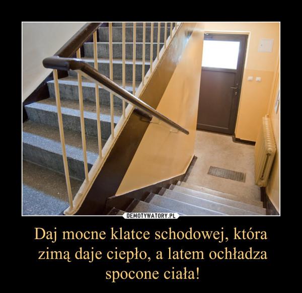 Daj mocne klatce schodowej, która zimą daje ciepło, a latem ochładza spocone ciała! –