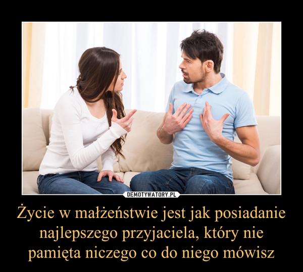 Życie w małżeństwie jest jak posiadanie najlepszego przyjaciela, który nie pamięta niczego co do niego mówisz –
