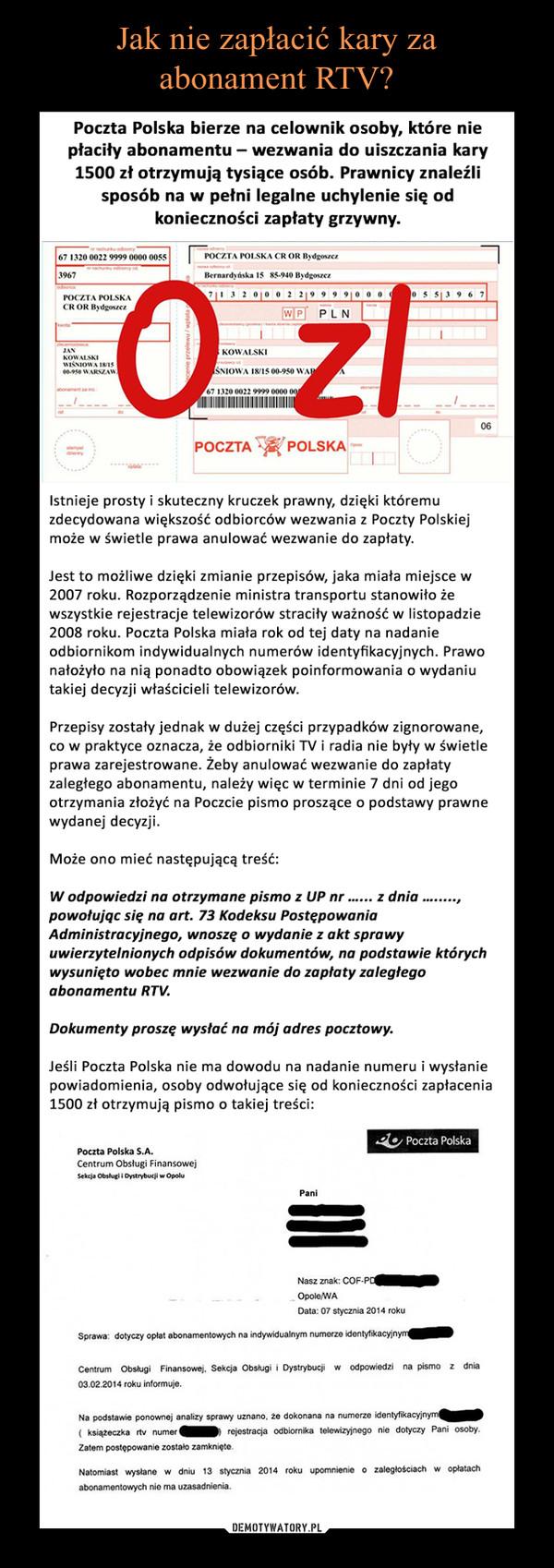 –  Poczta Polska bierze na celownik osoby, które nie płaciły abonamentu – wezwania do uiszczania kary 1500 zł otrzymują tysiące osób. Prawnicy znaleźli sposób na w pełni legalne uchylenie się od konieczności zapłaty grzywny. istnieje prosty i skuteczny kruczek prawny, dzięki któremu zdecydowana większość odbiorców wezwania z Poczty Polskiej może w świetle prawa anulować wezwanie do zapłaty.Jest to możliwe dzięki zmianie przepisów, jaka miała miejsce w 2007 roku. Rozporządzenie ministra transportu stanowiło że wszystkie rejestracje telewizorów straciły ważność w listopadzie 2008 roku. Poczta Polska miała rok od tej daty na nadanie odbiornikom indywidualnych numerów identyfikacyjnych. Prawo nałożyło na nią ponadto obowiązek poinformowania o wydaniu takiej decyzji właścicieli telewizorów.Przepisy zostały jednak w dużej części przypadków zignorowane, co w praktyce oznacza, że odbiorniki TV i radia nie były w świetle prawa zarejestrowane. Żeby anulować wezwanie do zapłaty zaległego abonamentu, należy więc w terminie 7 dni od jego otrzymania złożyć na Poczcie pismo proszące o podstawy prawne wydanej decyzji.Może ono mieć następującą treść:W odpowiedzi na otrzymane pismo z UP nr …... z dnia …....., powołując się na art. 73 Kodeksu Postępowania Administracyjnego, wnoszę o wydanie z akt sprawy uwierzytelnionych odpisów dokumentów, na podstawie których wysunięto wobec mnie wezwanie do zapłaty zaległego abonamentu RTV.Dokumenty proszę wysłać na mój adres pocztowy.Jeśli Poczta Polska nie ma dowodu na nadanie numeru i wysłanie powiadomienia, osoby odwołujące się od konieczności zapłacenia 1500 zł otrzymują pismo o takiej treści: