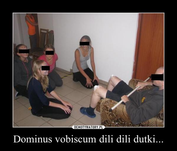 Dominus vobiscum dili dili dutki... –