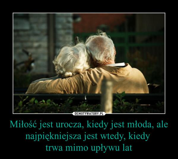 Miłość jest urocza, kiedy jest młoda, ale najpiękniejsza jest wtedy, kiedy trwa mimo upływu lat –