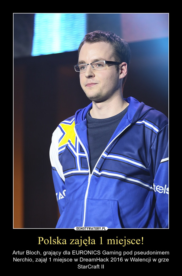 Polska zajęła 1 miejsce! – Artur Bloch, grający dla EURONICS Gaming pod pseudonimem Nerchio, zajął 1 miejsce w DreamHack 2016 w Walencji w grze StarCraft II
